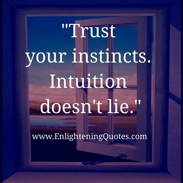 Trust your instincts, Intuition doesn't lie