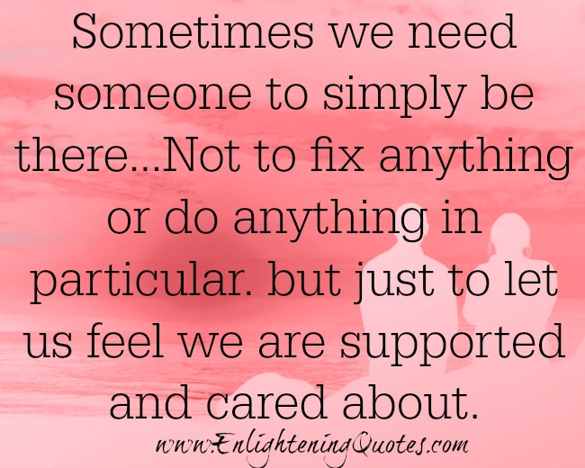 We need someone to let us feel we are supported and cared about