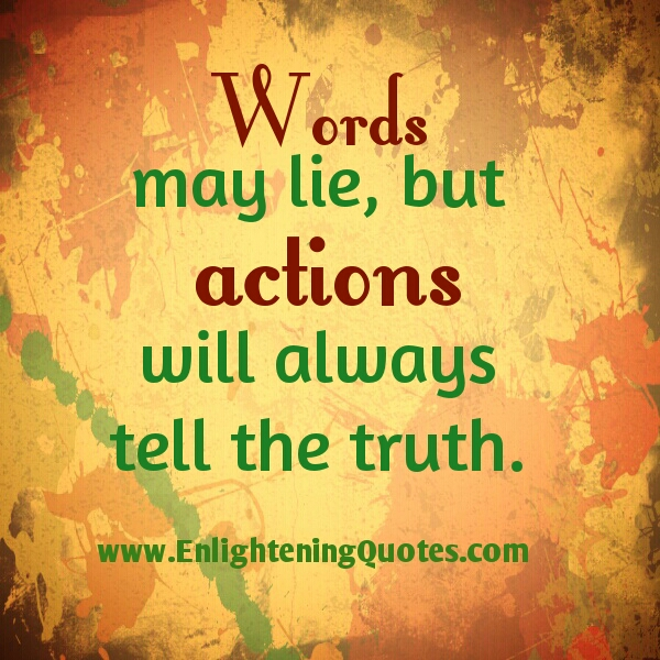 Words lie! Actions will always tell the truth