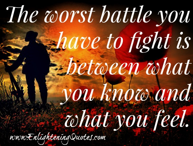 Worst battle between what you know and what you feel