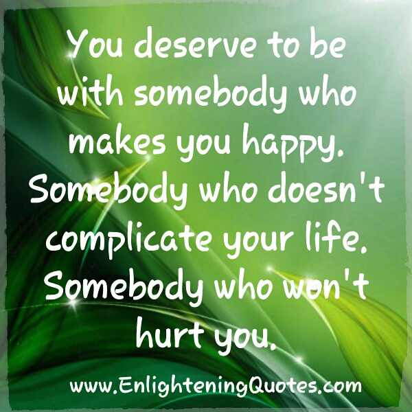 You deserve to be with somebody who doesn't complicate your life