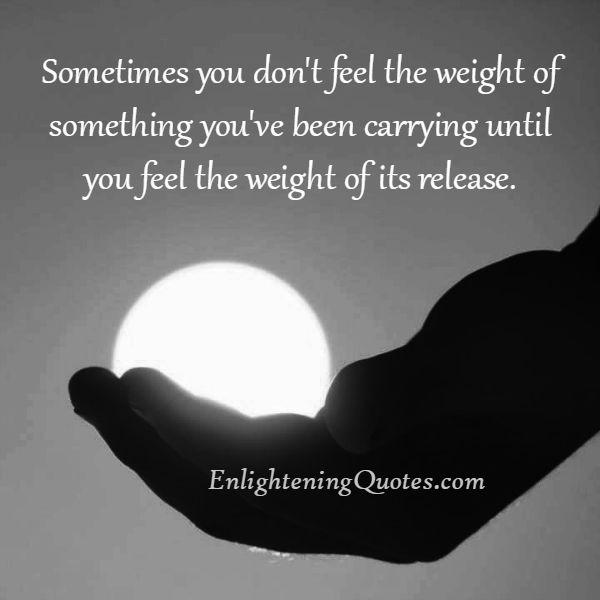 You don't feel the weight of something you have been carrying