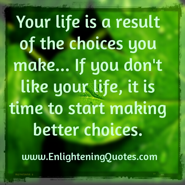 Your life is a result of the choices you make