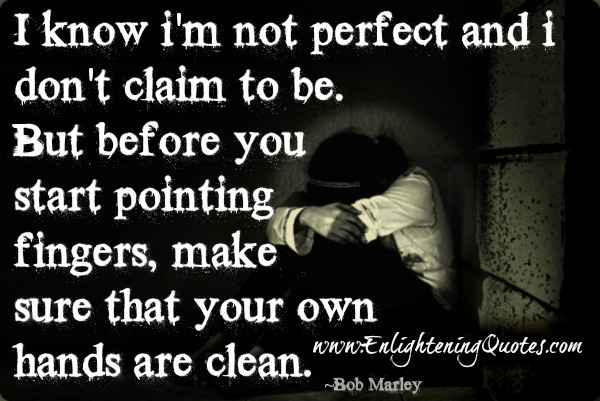 before you start pointing fingers, make sure that your own hands are clean