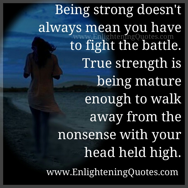 True Strength is being mature enough to walk away from the nonsense