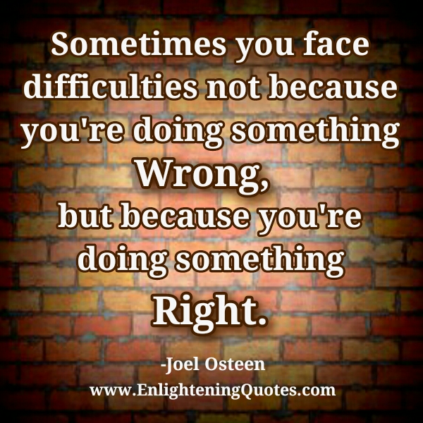Sometimes you face difficulties
