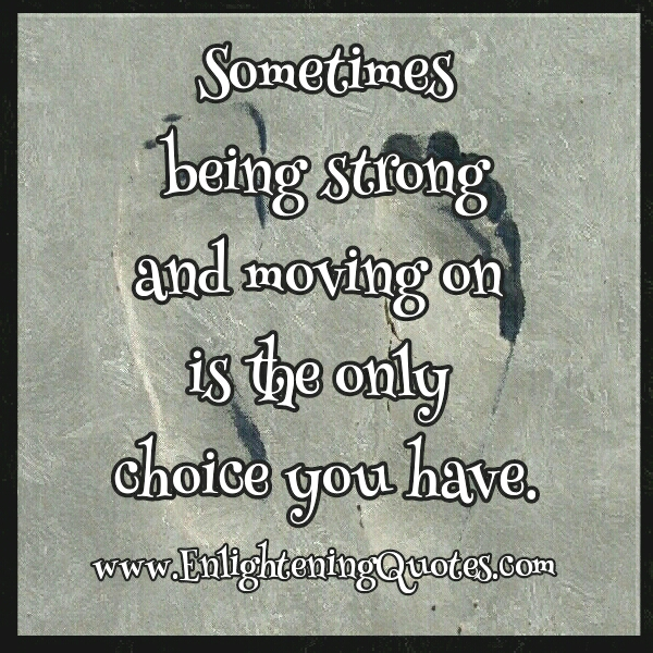 Sometimes being strong & moving on is the only choice you have